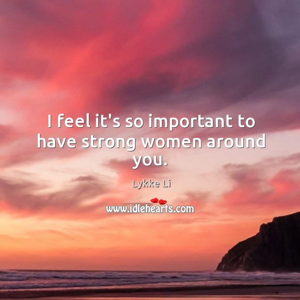 I feel it's so important to have strong women around you. Lykke Li Picture Quote
