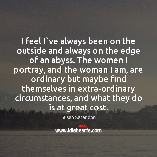 I feel I`ve always been on the outside and always on Susan Sarandon Picture Quote