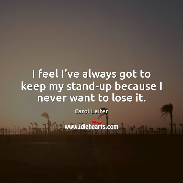 I feel I've always got to keep my stand-up because I never want to lose it. Image