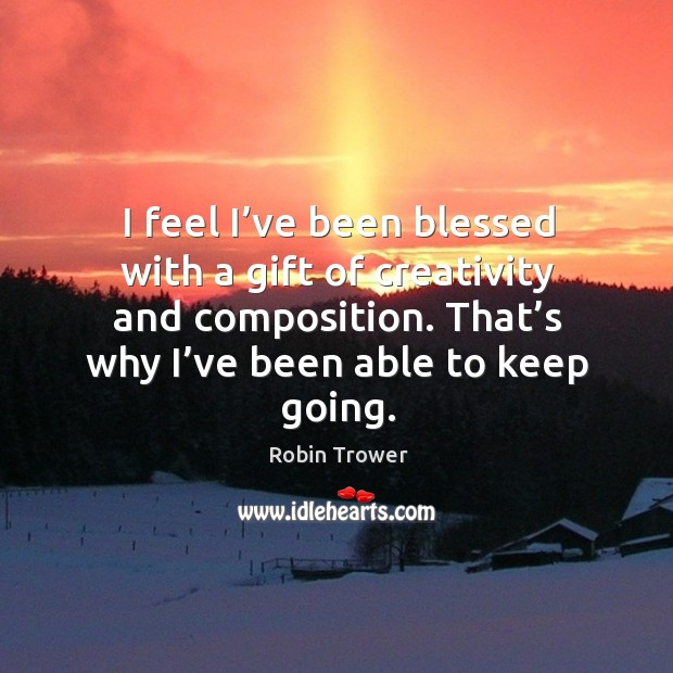 I feel I've been blessed with a gift of creativity and composition. That's why I've been able to keep going. Robin Trower Picture Quote