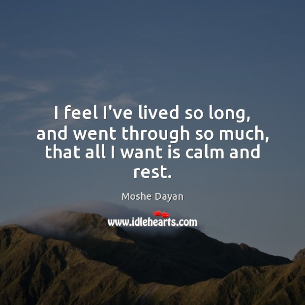 I feel I've lived so long, and went through so much, that all I want is calm and rest. Image