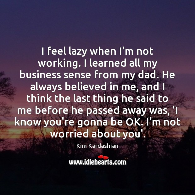 I feel lazy when I'm not working. I learned all my business Kim Kardashian Picture Quote