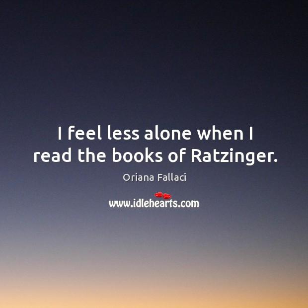 I feel less alone when I read the books of ratzinger. Oriana Fallaci Picture Quote