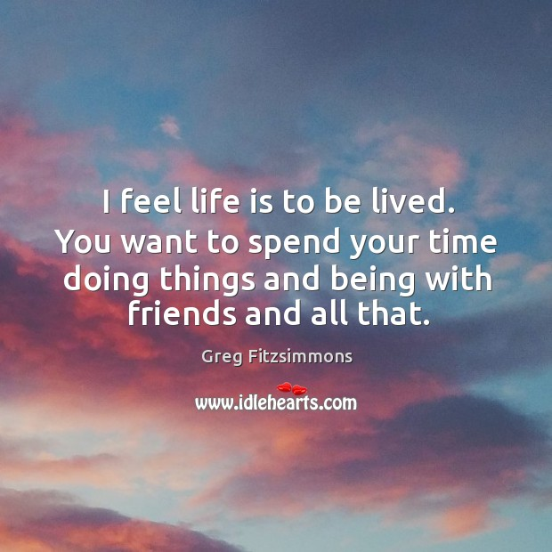 I feel life is to be lived. You want to spend your Image