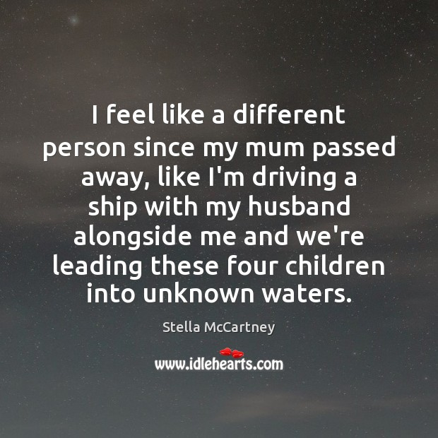 I feel like a different person since my mum passed away, like Stella McCartney Picture Quote