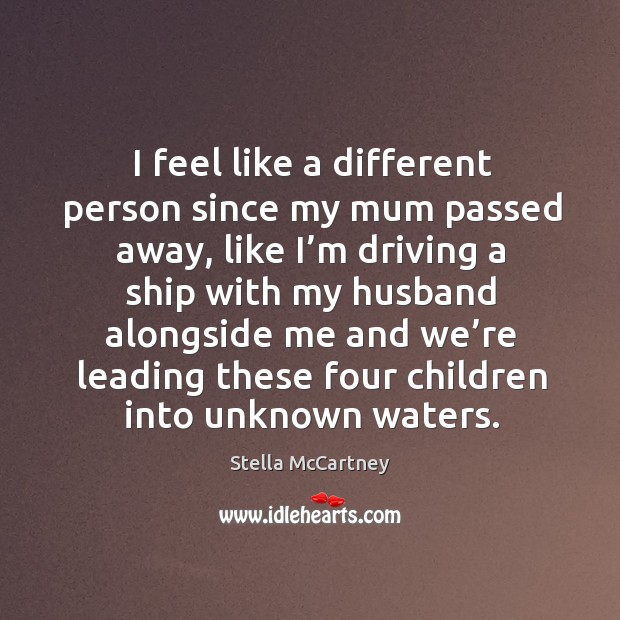 I feel like a different person since my mum passed away, like I'm driving a ship with my husband alongside Stella McCartney Picture Quote