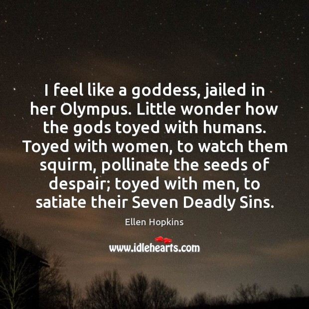 I feel like a Goddess, jailed in her Olympus. Little wonder how Ellen Hopkins Picture Quote