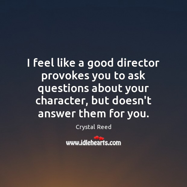 Image, I feel like a good director provokes you to ask questions about