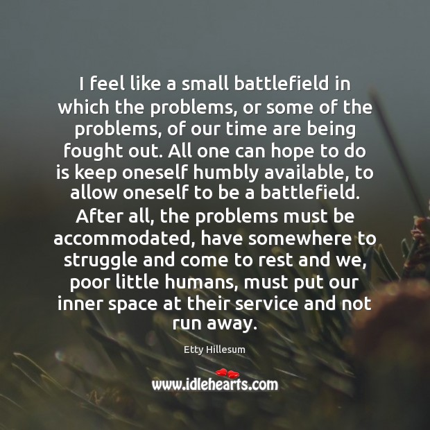 I feel like a small battlefield in which the problems, or some Etty Hillesum Picture Quote