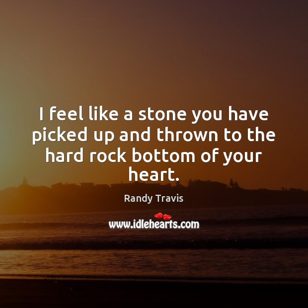 I feel like a stone you have picked up and thrown to the hard rock bottom of your heart. Randy Travis Picture Quote