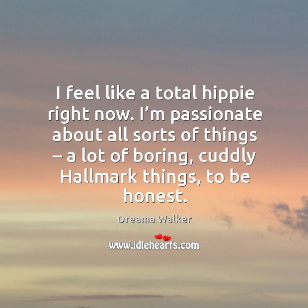Image, I feel like a total hippie right now. I'm passionate about all sorts of things – a lot of boring