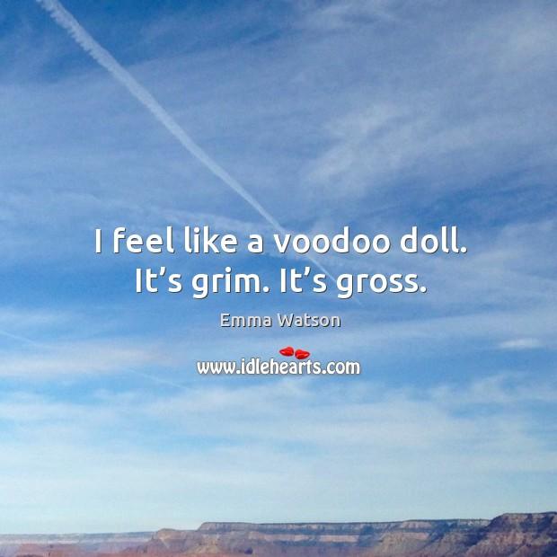 I feel like a voodoo doll. It's grim. It's gross. Image
