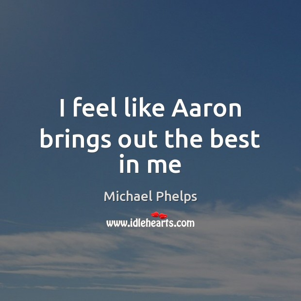 I feel like Aaron brings out the best in me Michael Phelps Picture Quote