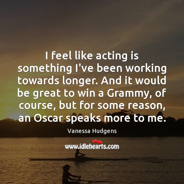 I feel like acting is something I've been working towards longer. And Acting Quotes Image