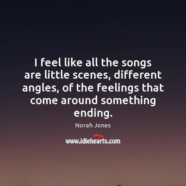 I feel like all the songs are little scenes, different angles, of Norah Jones Picture Quote