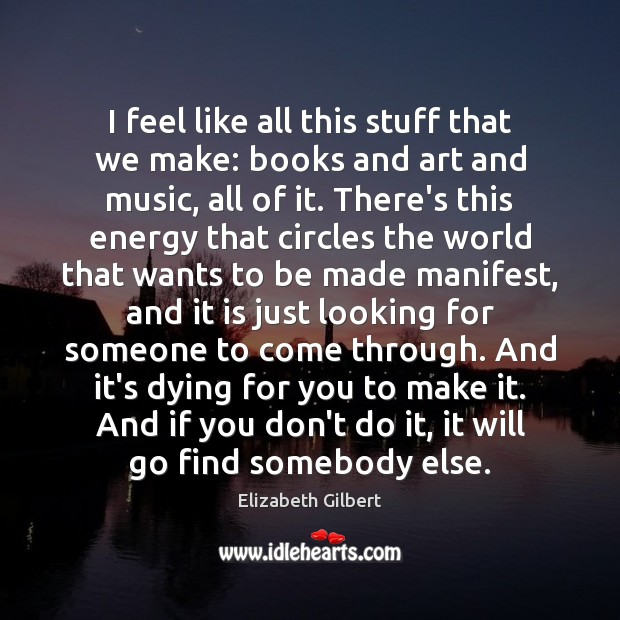 I feel like all this stuff that we make: books and art Elizabeth Gilbert Picture Quote