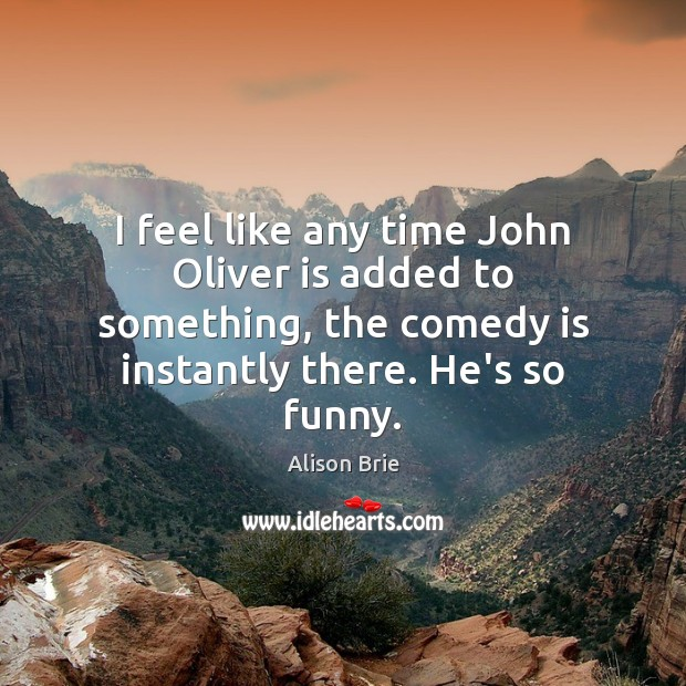 I feel like any time John Oliver is added to something, the Alison Brie Picture Quote
