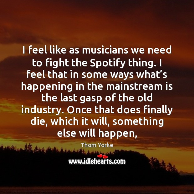 I feel like as musicians we need to fight the Spotify thing. Thom Yorke Picture Quote