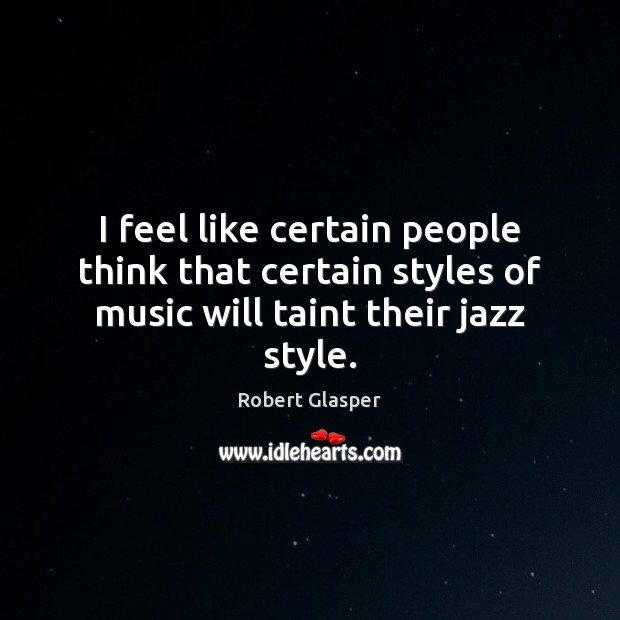 I feel like certain people think that certain styles of music will taint their jazz style. Image