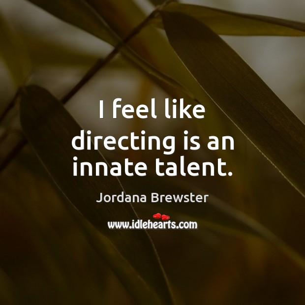 I feel like directing is an innate talent. Image