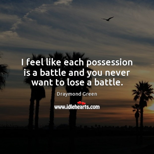 I feel like each possession is a battle and you never want to lose a battle. Image