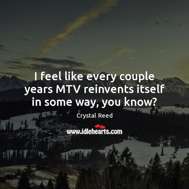 Image, I feel like every couple years MTV reinvents itself in some way, you know?