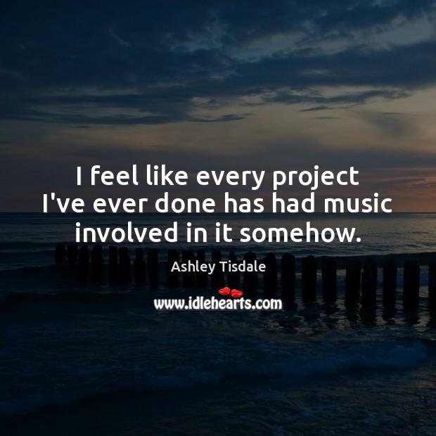 I feel like every project I've ever done has had music involved in it somehow. Ashley Tisdale Picture Quote