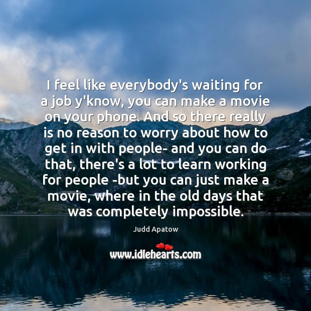 Judd Apatow Picture Quote image saying: I feel like everybody's waiting for a job y'know, you can make