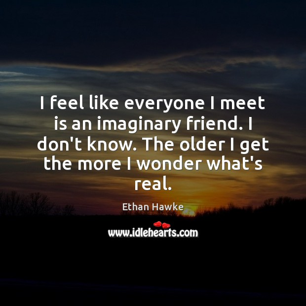 I feel like everyone I meet is an imaginary friend. I don't Ethan Hawke Picture Quote