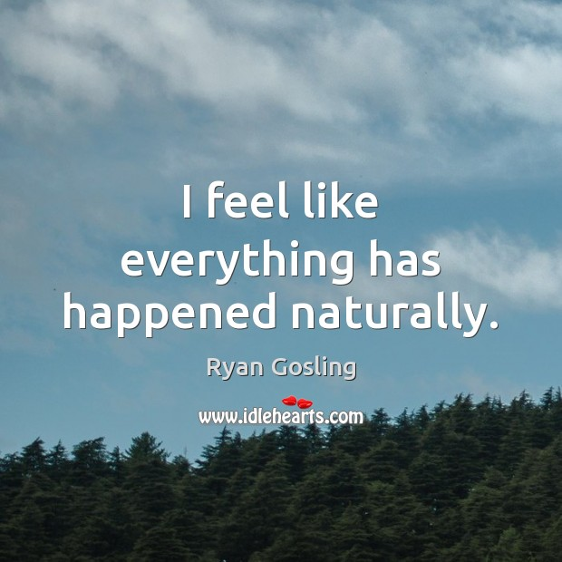 I feel like everything has happened naturally. Ryan Gosling Picture Quote