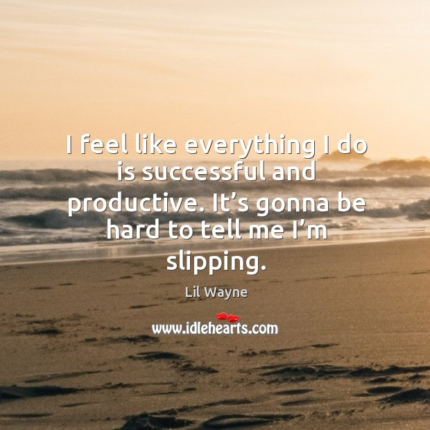 I feel like everything I do is successful and productive. It's gonna be hard to tell me I'm slipping. Image