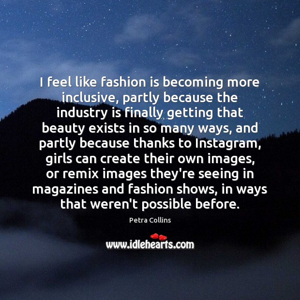 I feel like fashion is becoming more inclusive, partly because the industry Fashion Quotes Image