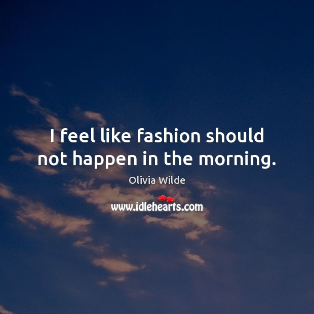 I feel like fashion should not happen in the morning. Image