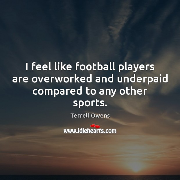 I feel like football players are overworked and underpaid compared to any other sports. Terrell Owens Picture Quote