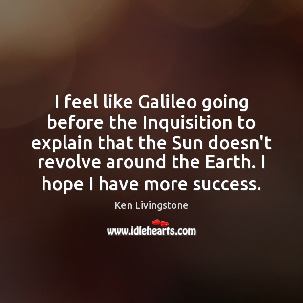 I feel like Galileo going before the Inquisition to explain that the Ken Livingstone Picture Quote