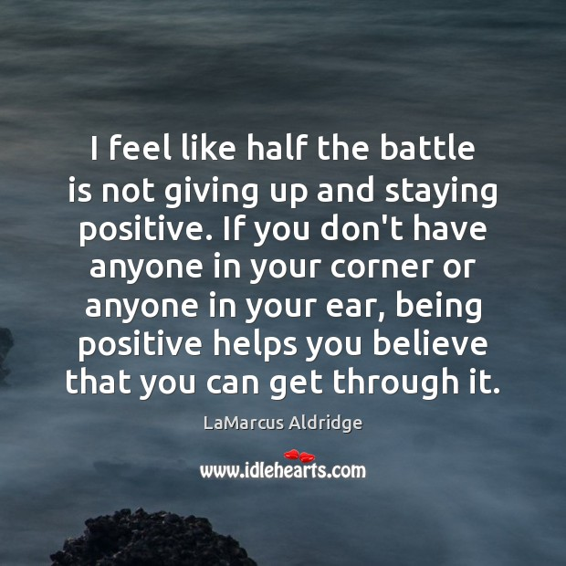 I feel like half the battle is not giving up and staying Image