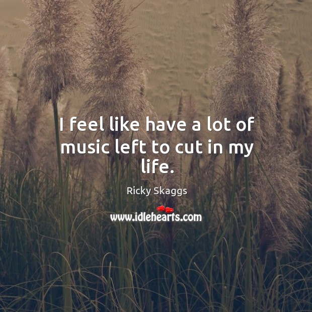 I feel like have a lot of music left to cut in my life. Ricky Skaggs Picture Quote
