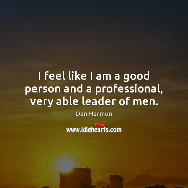 I feel like I am a good person and a professional, very able leader of men. Dan Harmon Picture Quote
