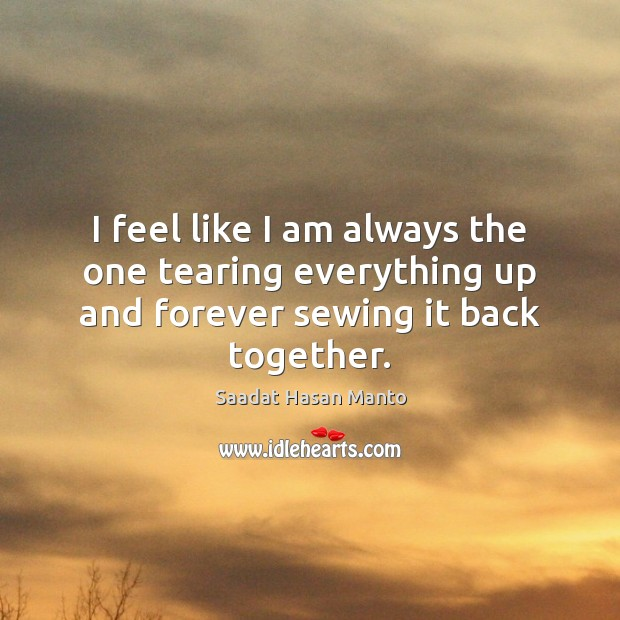 Image, I feel like I am always the one tearing everything up and forever sewing it back together.