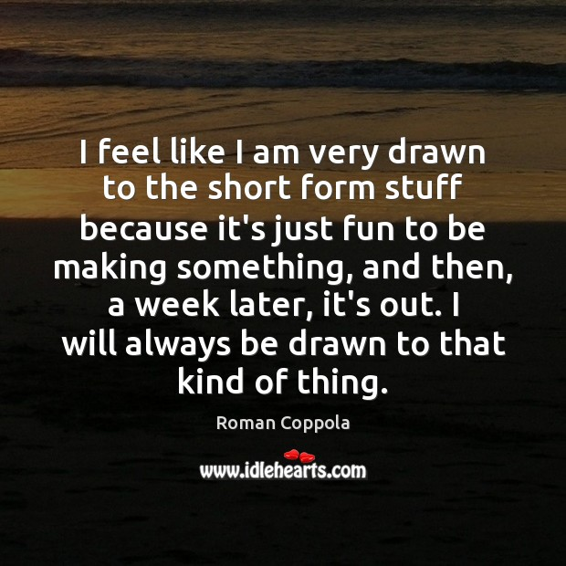 I feel like I am very drawn to the short form stuff Roman Coppola Picture Quote