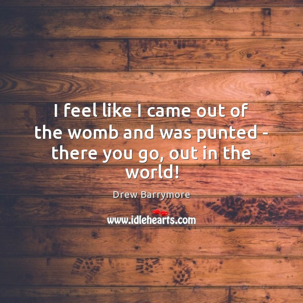 I feel like I came out of the womb and was punted – there you go, out in the world! Drew Barrymore Picture Quote