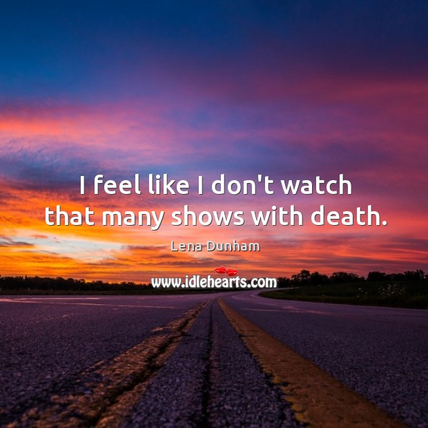I feel like I don't watch that many shows with death. Image