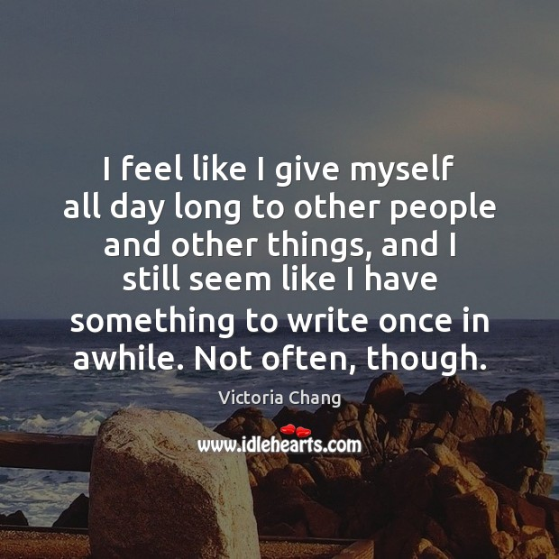 Image, I feel like I give myself all day long to other people