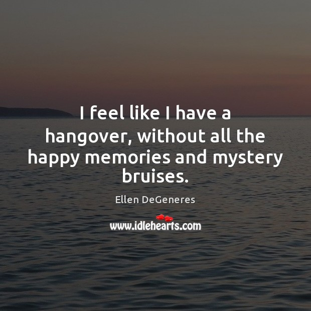I feel like I have a hangover, without all the happy memories and mystery bruises. Ellen DeGeneres Picture Quote