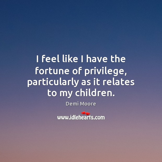 I feel like I have the fortune of privilege, particularly as it relates to my children. Demi Moore Picture Quote