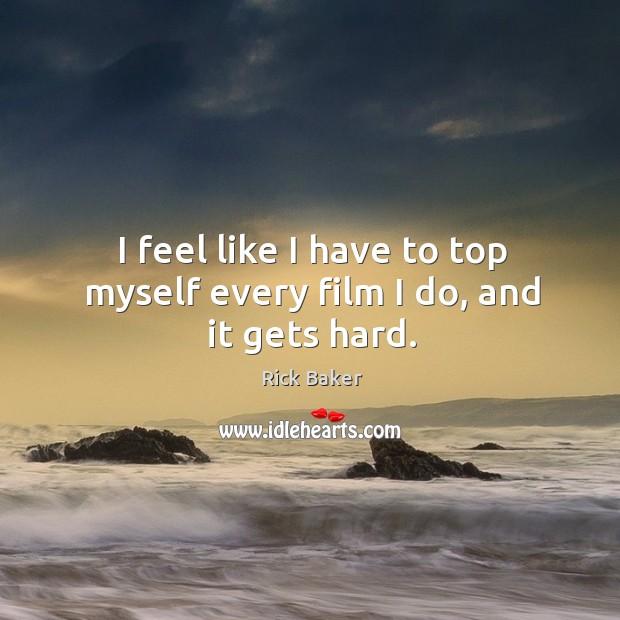 Image, I feel like I have to top myself every film I do, and it gets hard.