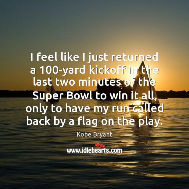 I feel like I just returned a 100-yard kickoff in the last Kobe Bryant Picture Quote