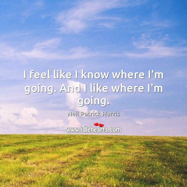 I feel like I know where I'm going. And I like where I'm going. Neil Patrick Harris Picture Quote