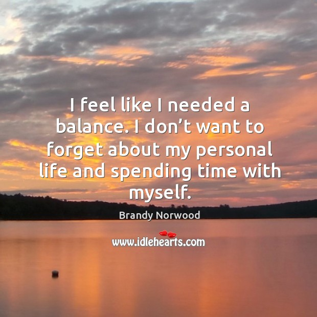 I feel like I needed a balance. I don't want to forget about my personal life and spending time with myself. Brandy Norwood Picture Quote