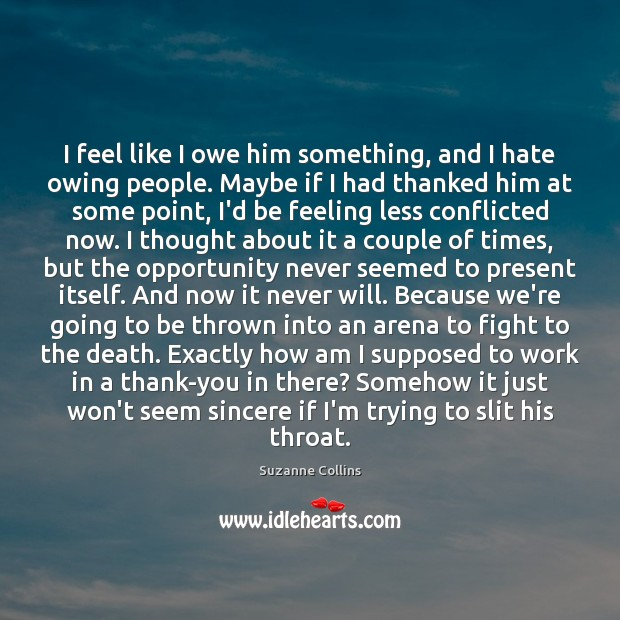 I feel like I owe him something, and I hate owing people. Image